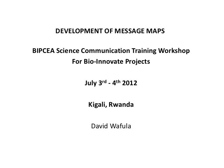 DEVELOPMENT OF MESSAGE MAPSBIPCEA Science Communication Training Workshop            For Bio-Innovate Projects            ...