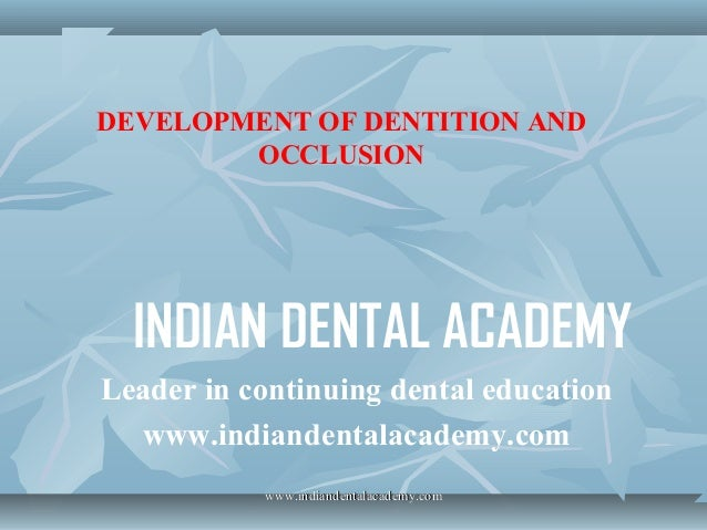 DEVELOPMENT OF DENTITION AND OCCLUSION  INDIAN DENTAL ACADEMY Leader in continuing dental education www.indiandentalacadem...