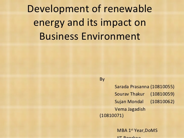 Development of renewable energy and its impact on Business Environment By Sarada Prasanna (10810055) Sourav Thakur  (10810...