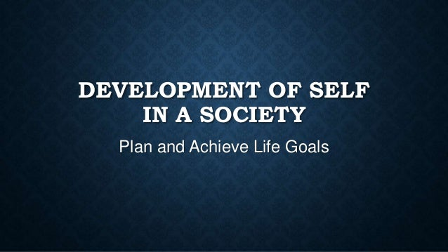 DEVELOPMENT OF SELF IN A SOCIETY Plan and Achieve Life Goals