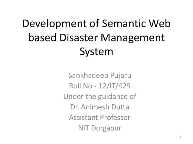 Development of Semantic Web based Disaster Management System Sankhadeep Pujaru Roll No - 12/IT/429 Under the guidance of D...