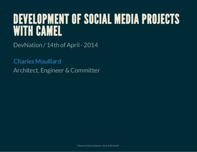 Powered by Asciidoctor, Hyla & RevealJS DEVELOPMENT OF SOCIAL MEDIA PROJECTS WITH CAMEL DevNation /14th of April-2014 Arch...