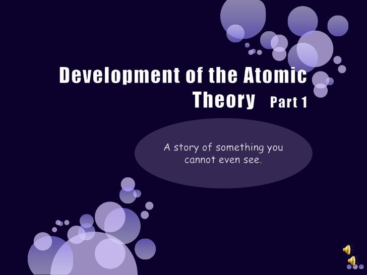 Development of the Atomic Theory   Part 1<br />A story of something you cannot even see.<br />