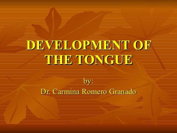 DEVELOPMENT OF THE TONGUE by: Dr. Carmina Romero Granado