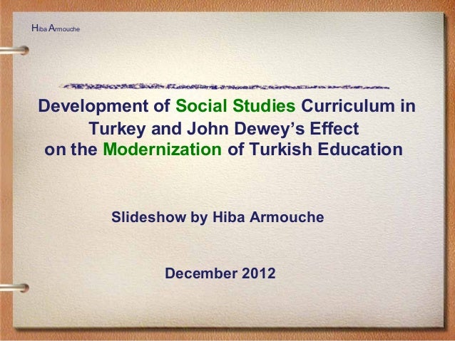 Development of Social Studies Curriculum in Turkey and John Dewey's Effect on the Modernization of Turkish Education Slide...