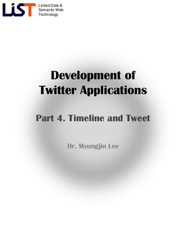 Linked Data &Semantic WebTechnologyDevelopment ofTwitter ApplicationsPart 4. Timeline and TweetDr. Myungjin Lee