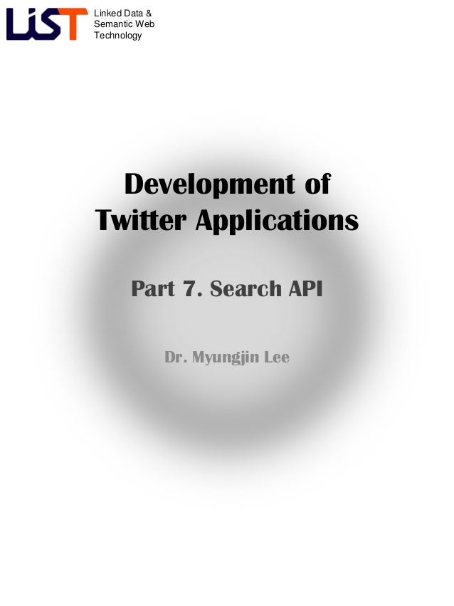 Linked Data &Semantic WebTechnologyDevelopment ofTwitter ApplicationsPart 7. Search APIDr. Myungjin Lee