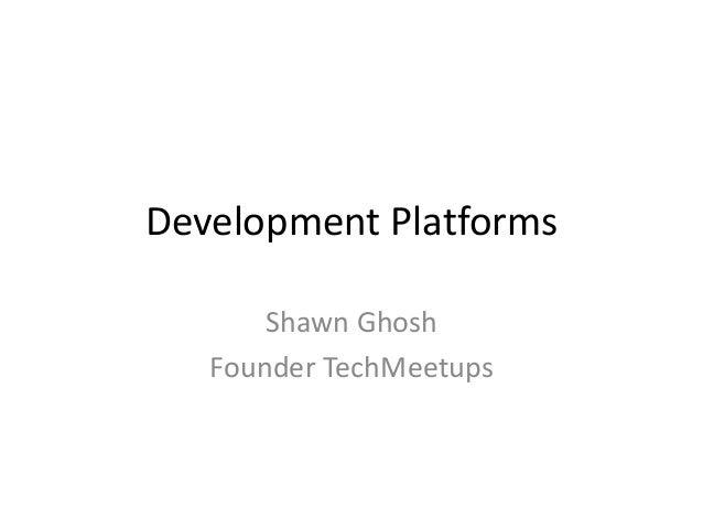 Development Platforms Shawn Ghosh Founder TechMeetups