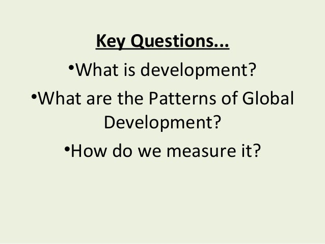 Key Questions...•What is development?•What are the Patterns of GlobalDevelopment?•How do we measure it?