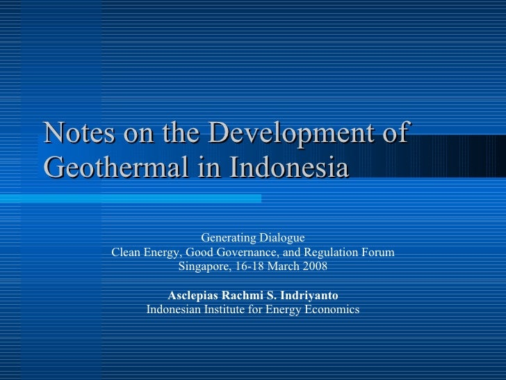 Notes on the Development of Geothermal in Indonesia Generating Dialogue Clean Energy, Good Governance, and Regulation Foru...