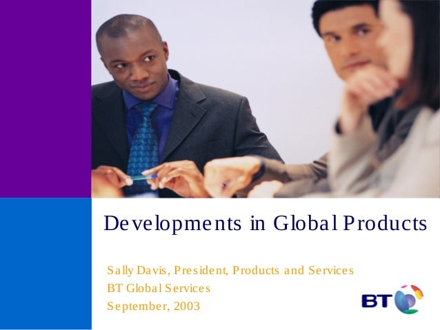 Developments in Global Products Sally Davis, President, Products and Services BT Global Services September, 2003