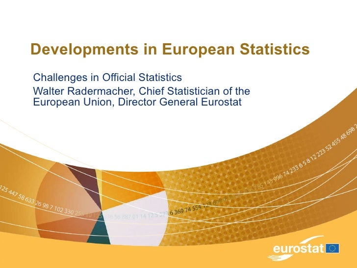 Developments in European Statistics Challenges in Official Statistics Walter Radermacher, Chief Statistician of the Europe...