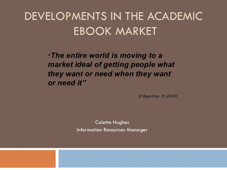 """DEVELOPMENTS IN THE ACADEMIC  EBOOK MARKET Colette Hughes Information Resources Manager """" The entire world is moving to a ..."""