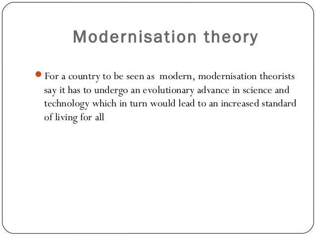 modernization theory 2 essay Which further contribute to their progress and development 12 criticism of modernization theory some criticisms have been raised in response to the theory of modernization the most popular criticism would revolve around the idea of ethnocentrism, or the assumption that how economic and social progress has worked in certain countries would.