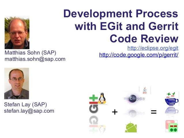 Development Process with EGit and Gerrit Code Review http://eclipse.org/egit http://code.google.com/p/gerrit/Matthias Sohn...