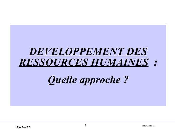 DEVELOPPEMENT DES RESSOURCES HUMAINES   : Quelle approche ? 19/10/11 moumen