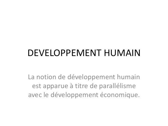 DEVELOPPEMENT HUMAIN La notion de développement humain est apparue à titre de parallélisme avec le développement économiqu...