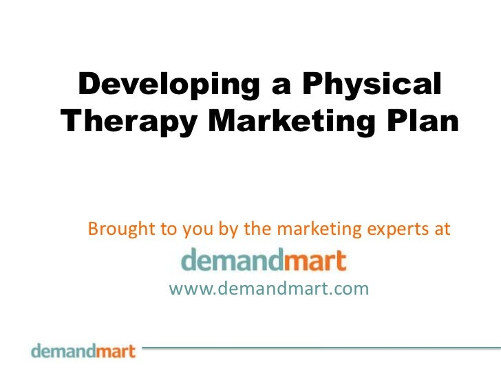Developing a PhysicalTherapy Marketing Plan Brought to you by the marketing experts at          www.demandmart.com