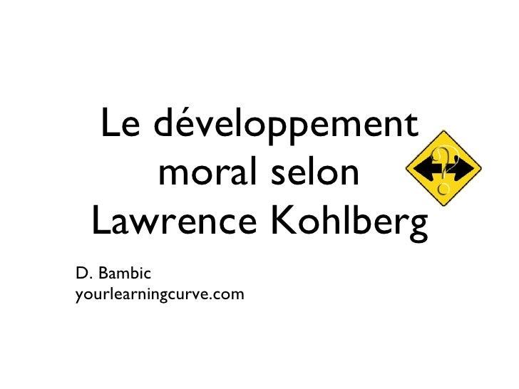 Le développement moral selon  Lawrence Kohlberg  <ul><li>D. Bambic </li></ul><ul><li>yourlearningcurve.com </li></ul>