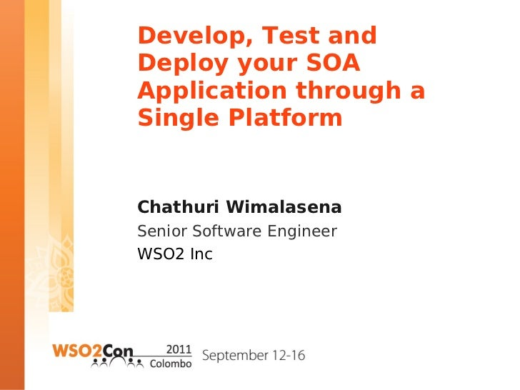 Develop, Test andDeploy your SOAApplication through aSingle PlatformChathuri WimalasenaSenior Software EngineerWSO2 Inc
