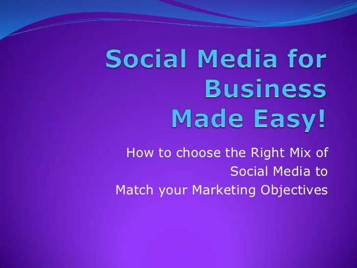 Social Media for  BusinessMade Easy!<br />How to choose the Right Mix of <br />Social Media to <br />Match your Marketing ...