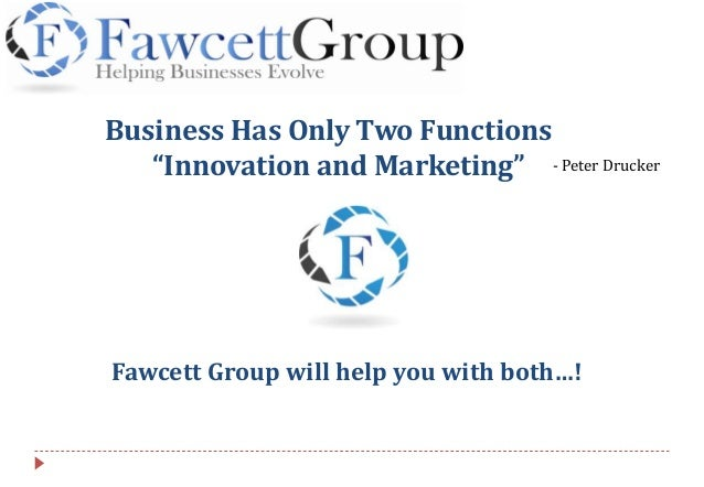 """Business Has Only Two Functions """"Innovation and Marketing"""" Fawcett Group will help you with both…! - Peter Drucker"""