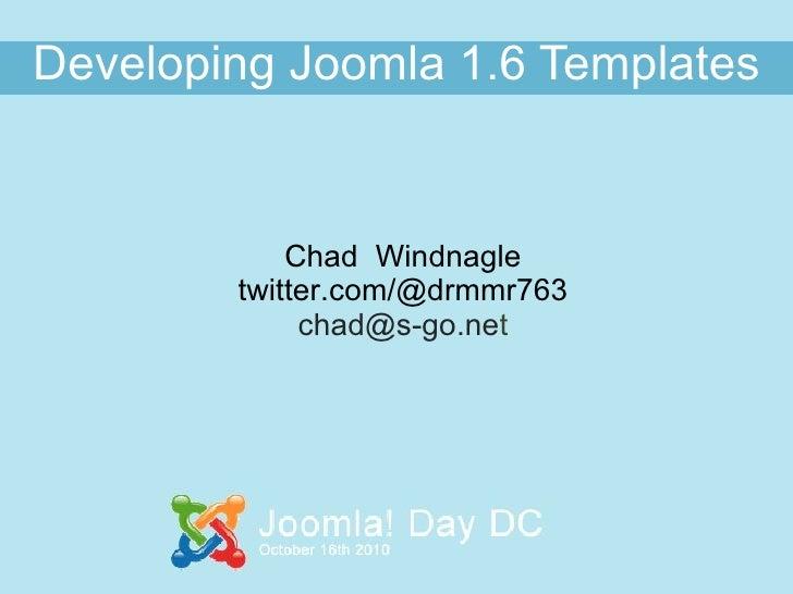 Developing   Joomla 1.6 Templates Chad  Windnagle twitter.com/@drmmr763 [email_address] t