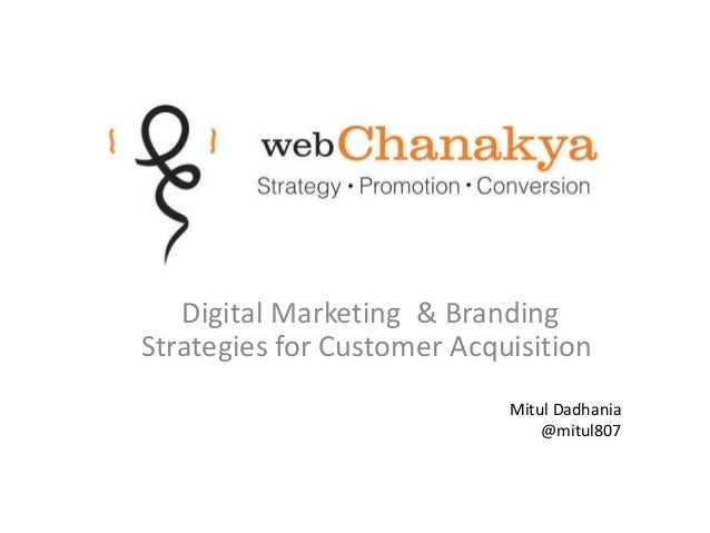 Digital Marketing & Branding Strategies for Customer Acquisition Mitul Dadhania @mitul807