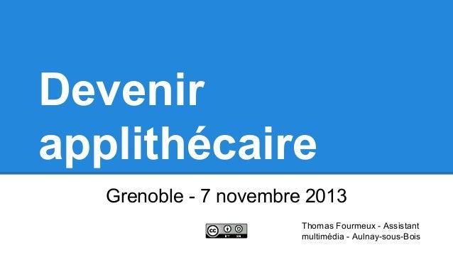 Devenir applithécaire Grenoble - 7 novembre 2013 Thomas Fourmeux - Assistant multimédia - Aulnay-sous-Bois