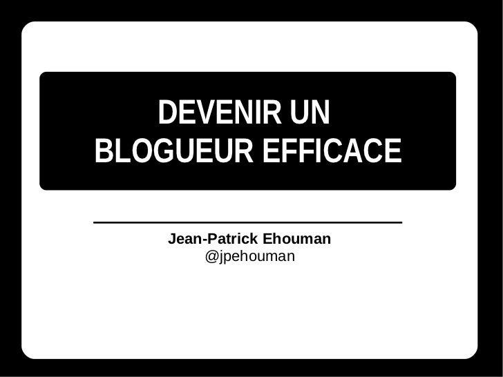 DEVENIR UNBLOGUEUR EFFICACE    Jean-Patrick Ehouman        @jpehouman