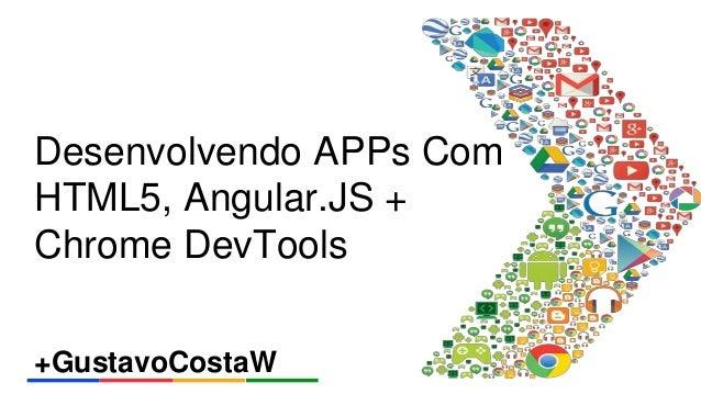Desenvolvendo APPs Com  HTML5, Angular.JS +  Chrome DevTools  +GustavoCostaW