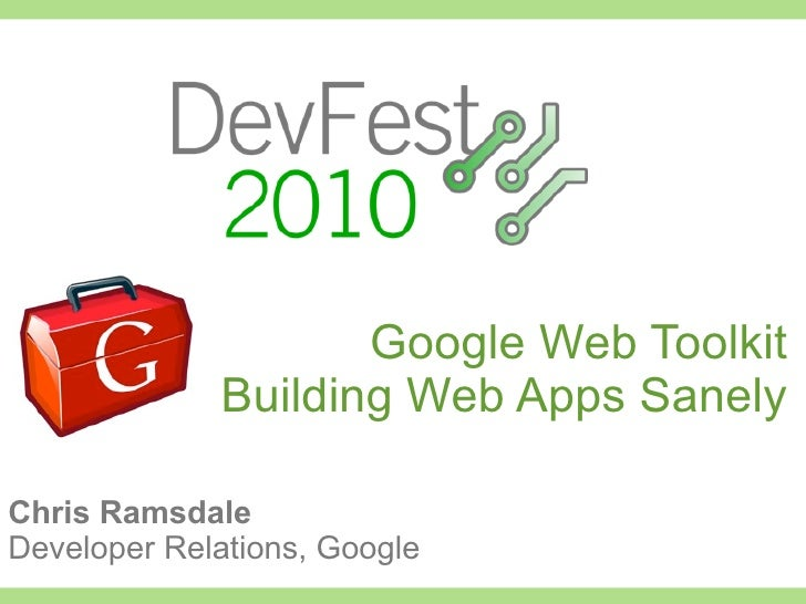 Google Web Toolkit              Building Web Apps Sanely  Chris Ramsdale Developer Relations, Google