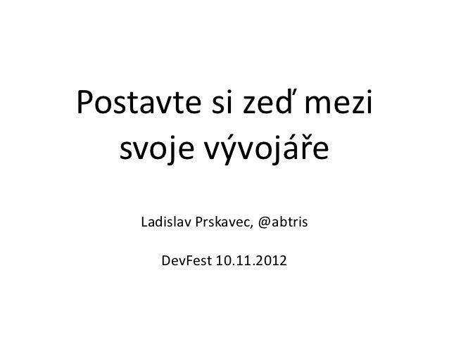 Postavte si zeď mezi   svoje vývojáře       Ladislav Prskavec, @abtris          DevFest 10.11.2012