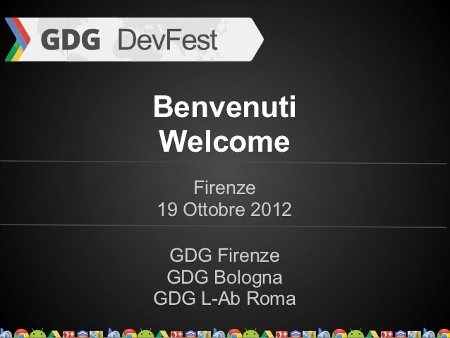 BenvenutiWelcome    Firenze19 Ottobre 2012 GDG Firenze GDG BolognaGDG L-Ab Roma