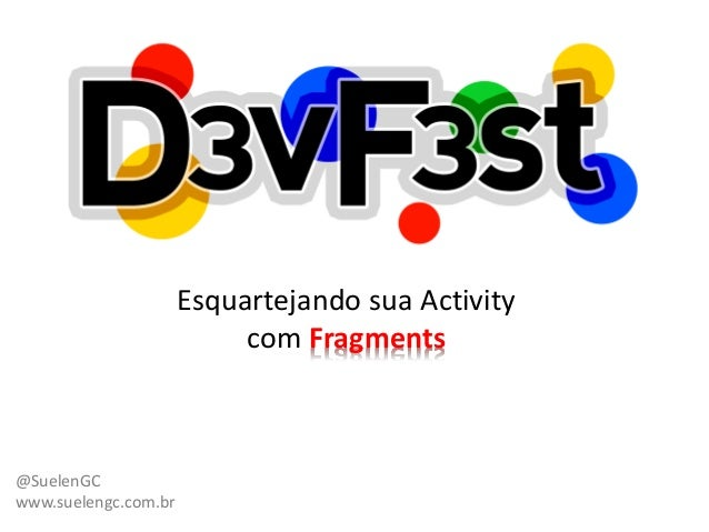 Esquartejando sua Activity                           com Fragments@SuelenGCwww.suelengc.com.br