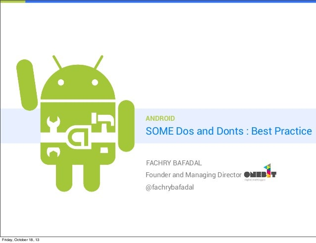 ANDROID  SOME Dos and Donts : Best Practice FACHRY BAFADAL Founder and Managing Director @fachrybafadal  Friday, October 1...