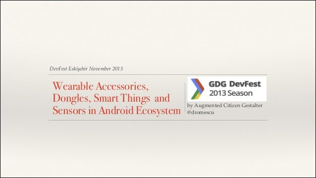 DevFest Eskişehir November 2013  Wearable Accessories, Dongles, Smart Things and Sensors in Android Ecosystem  ! ! !  by A...
