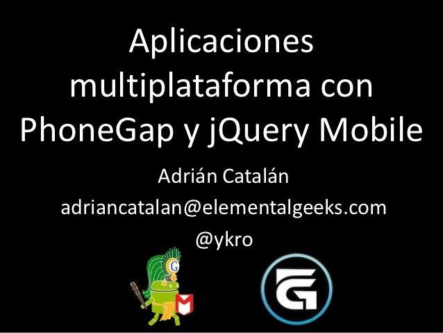 Aplicaciones   multiplataforma conPhoneGap y jQuery Mobile             Adrián Catalán  adriancatalan@elementalgeeks.com   ...