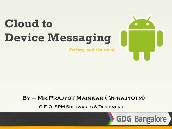 Cloud toDevice Messaging                 Pathway and the trend  By – Mr.Prajyot Mainkar ( @prajyotm)      C.E.O, SPM Softw...