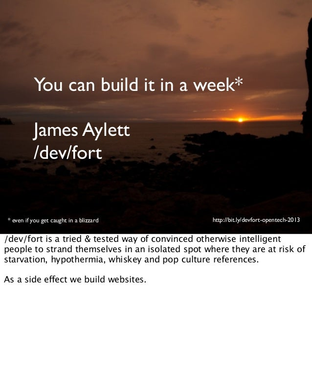 You can build it in a week*James Aylett/dev/fort* even if you get caught in a blizzard http://bit.ly/devfort-opentech-2013...