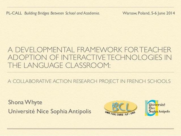 A DEVELOPMENTAL FRAMEWORK FORTEACHER ADOPTION OF INTERACTIVETECHNOLOGIES IN THE LANGUAGE CLASSROOM: A COLLABORATIVE ACTION...