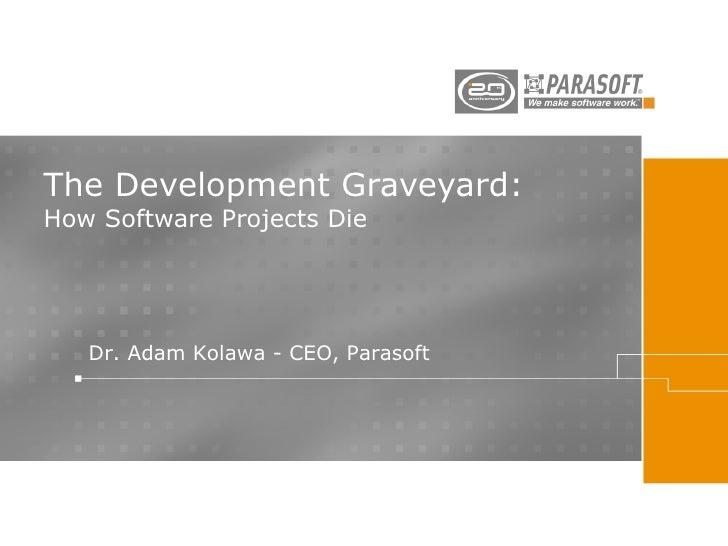 The Development Graveyard: How Software Projects Die Dr. Adam Kolawa - CEO, Parasoft