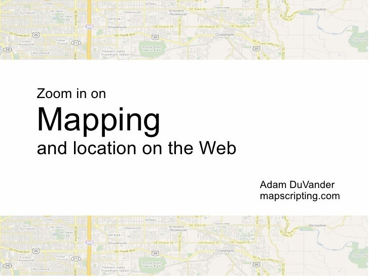 Zoom in on  Mapping and location on the Web                           Adam DuVander                           mapscripting...