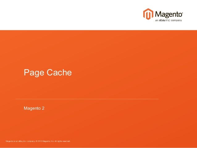 Magento is an eBay Inc. company. © 2013 Magento, Inc. All rights reserved. Page Cache Magento 2