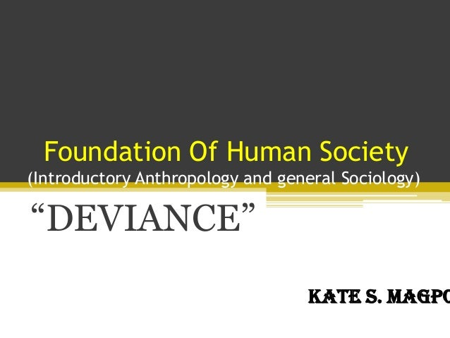 """Foundation Of Human Society(Introductory Anthropology and general Sociology)""""DEVIANCE""""Kate S. Magpo"""