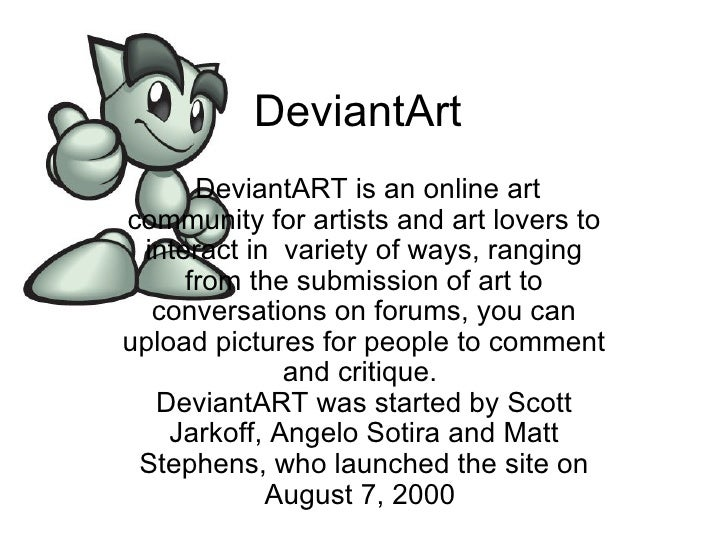 DeviantArt  DeviantART is an online art community for artists and art lovers to interact in  variety of ways, ranging from...