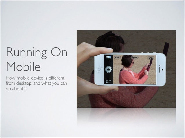 Running On Mobile How mobile device is different from desktop, and what you can do about it