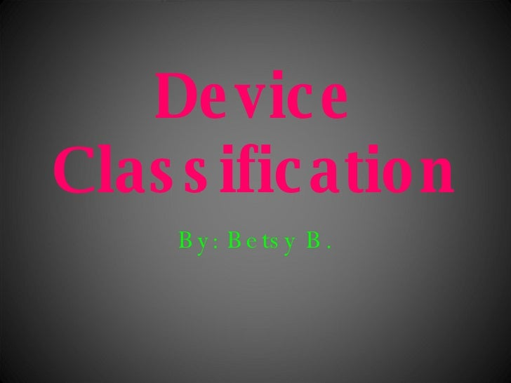 Device Classification By: Betsy B.