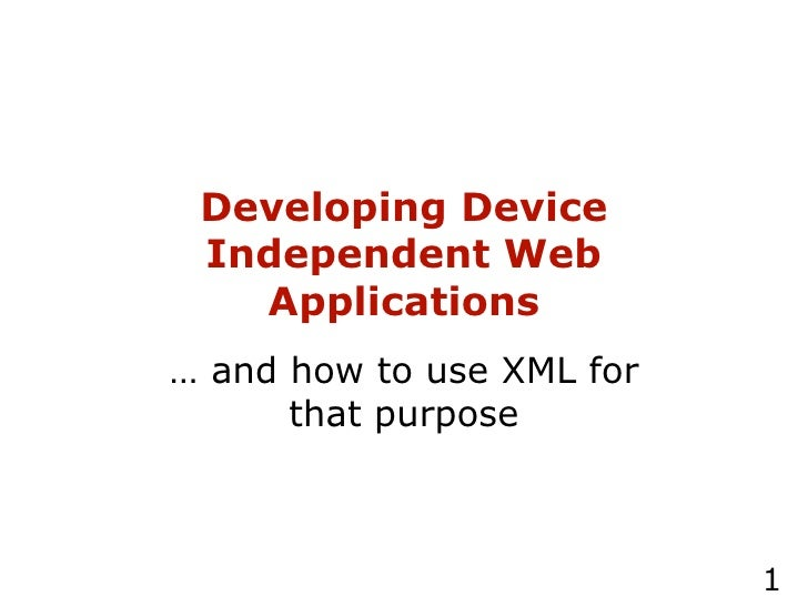 Developing Device Independent Web Applications …  and how to use XML for that purpose