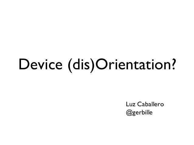 Device (dis)Orientation?                Luz Caballero                @gerbille